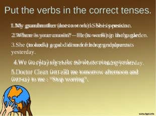 Put the verbs in the correct tenses. 1.My grandmother (not to work). She is p