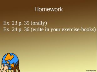 Homework Ex. 23 p. 35 (orally) Ex. 24 p. 36 (write in your exercise-books)