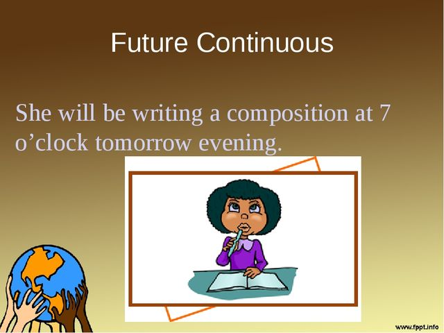 Future Continuous She will be writing a composition at 7 o'clock tomorrow eve...