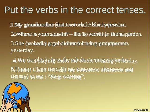 Put the verbs in the correct tenses. 1.My grandmother (not to work). She is p...