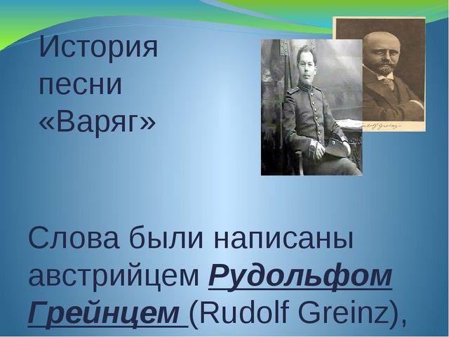 История песни «Варяг» Слова были написаны австрийцем Рудольфом Грейнцем (Rudo...
