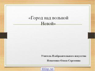 «Город над вольной Невой» Учитель Изобразительного искусства Игнатенко Олеся