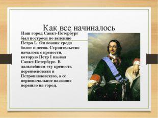 Как все начиналось Наш город Санкт-Петербург был построен по велению Петра I.