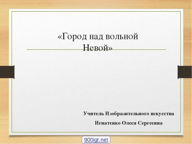 «Город над вольной Невой» Учитель Изобразительного искусства Игнатенко Олеся...