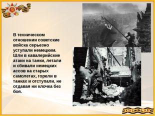 В техническом отношении советские войска серьезно уступали немецким. Шли в ка