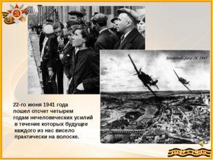 22-го июня 1941 года пошел отсчет четырем годам нечеловеческих усилий в тече