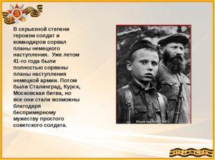 В серьезной степени героизм солдат и командиров сорвал планы немецкого наступ