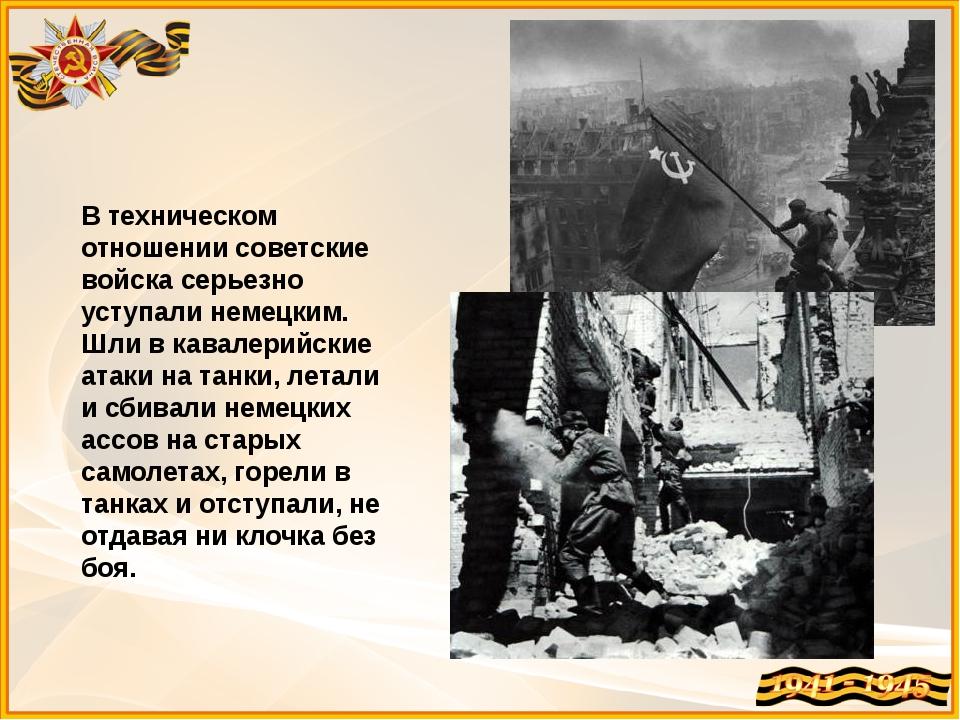 В техническом отношении советские войска серьезно уступали немецким. Шли в ка...
