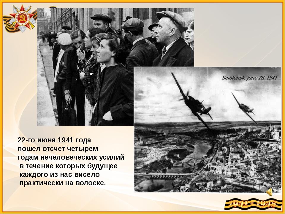 22-го июня 1941 года пошел отсчет четырем годам нечеловеческих усилий в тече...
