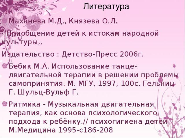Литература Маханева М.Д., Князева О.Л. ''Приобщение детей к истокам народной...