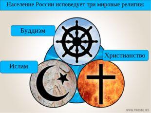 Население России исповедует три мировые религии: Ислам Буддизм Христианство