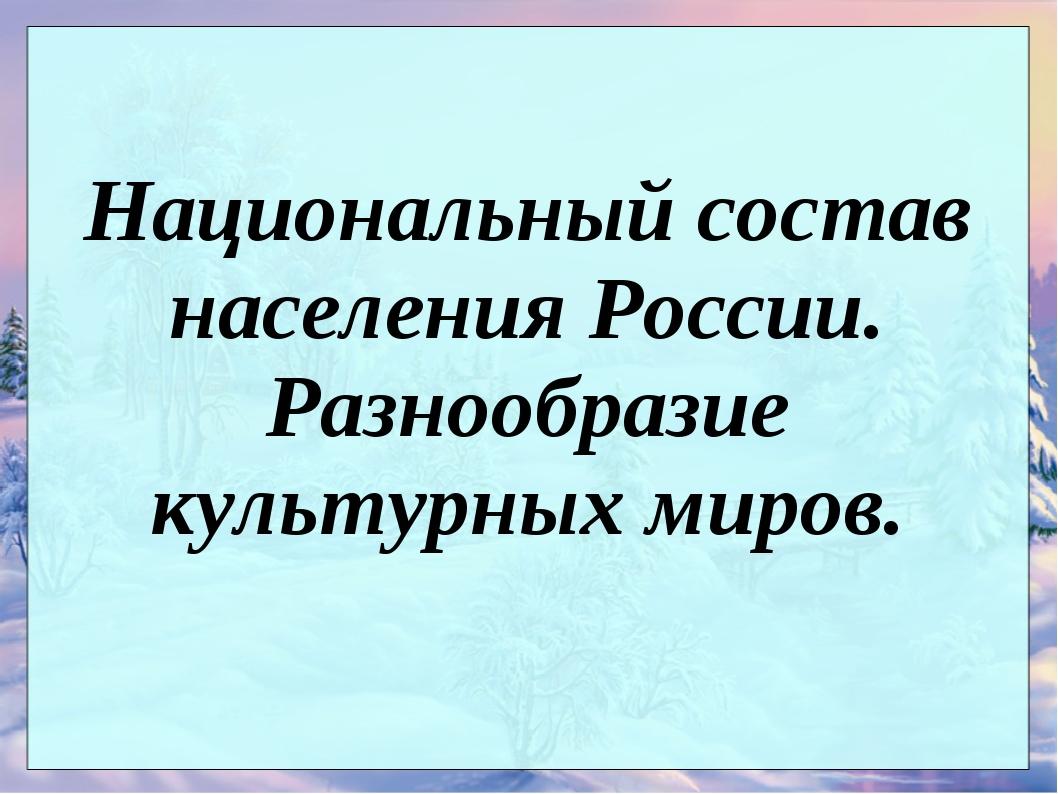 Национальный состав населения России. Разнообразие культурных миров.