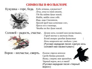 СИМВОЛЫ В ФОЛЬКЛОРЕ Соловей – радость, счастье. Кукушка – горе, беда. Ворон –