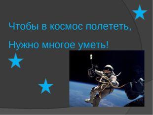 Чтобы в космос полететь, Нужно многое уметь!
