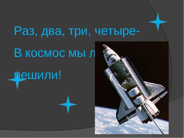 Раз, два, три, четыре- В космос мы лететь решили!