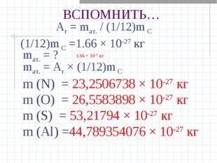 ВСПОМНИТЬ… Ar= mат./ (1/12)m С (1/12)m С =1.66 × 10-27кг mат. = ? 1.66 × 1