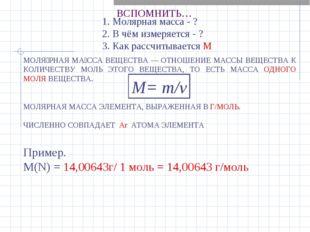 ВСПОМНИТЬ… Пример. М(N) = 14,00643г/ 1 моль = 14,00643 г/моль 1. Молярная мас