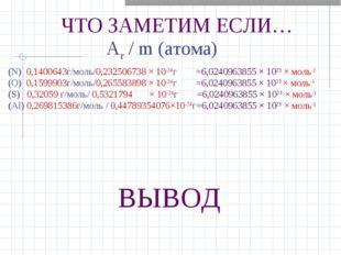 ЧТО ЗАМЕТИМ ЕСЛИ… Ar / m (атома) ВЫВОД (N) 0,1400643г/моль/0,232506738 × 10-2
