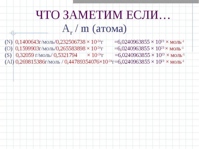 ЧТО ЗАМЕТИМ ЕСЛИ… Ar / m (атома) (N) 0,1400643г/моль/0,232506738 × 10-24г =6,...