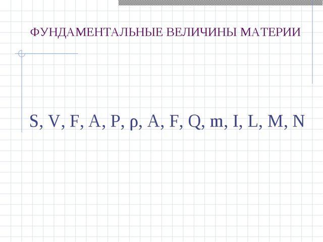 S, V, F, A, P, ρ, A, F, Q, m, I, L, M, N ФУНДАМЕНТАЛЬНЫЕ ВЕЛИЧИНЫ МАТЕРИИ