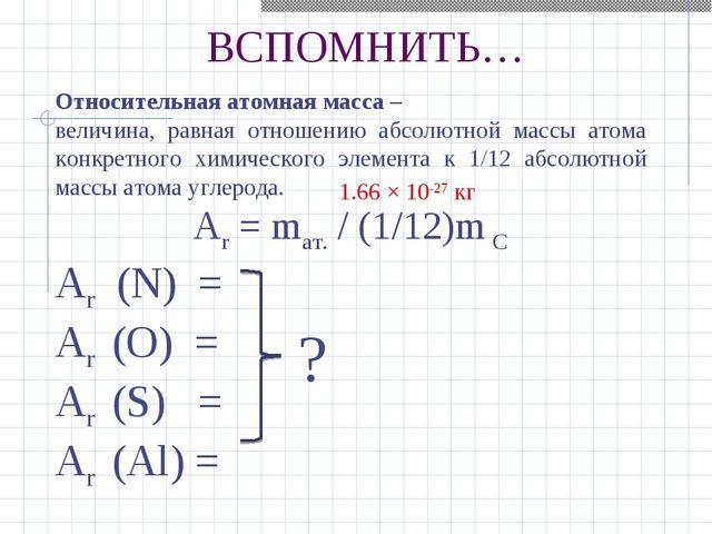 ВСПОМНИТЬ… Относительная атомная масса – величина, равная отношению абсолютно...