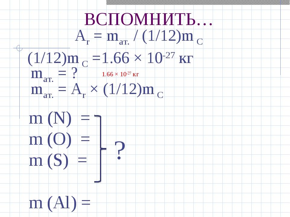 ВСПОМНИТЬ… Ar= mат./ (1/12)m С (1/12)m С =1.66 × 10-27кг mат. = ? 1.66 × 1...