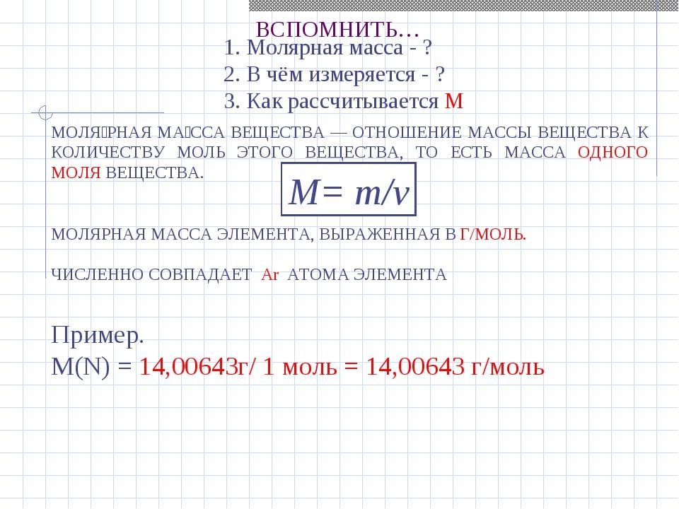 ВСПОМНИТЬ… Пример. М(N) = 14,00643г/ 1 моль = 14,00643 г/моль 1. Молярная мас...