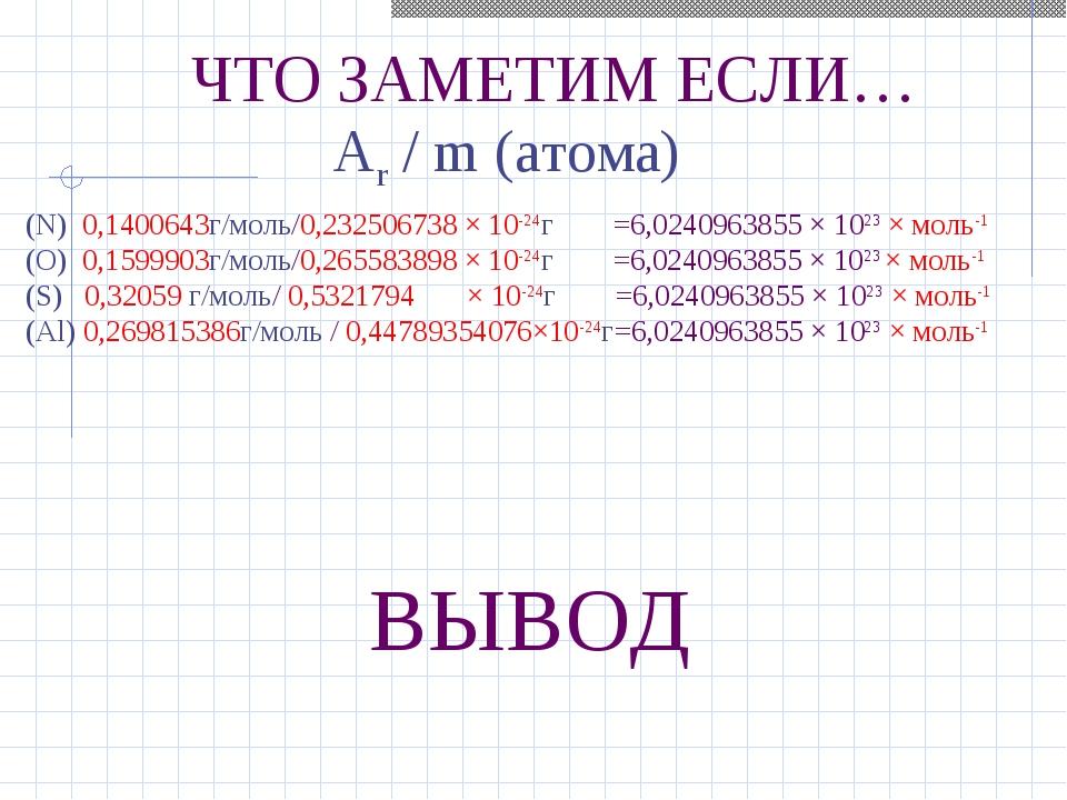 ЧТО ЗАМЕТИМ ЕСЛИ… Ar / m (атома) ВЫВОД (N) 0,1400643г/моль/0,232506738 × 10-2...