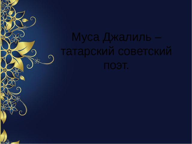 Муса Джалиль – татарский советский поэт.