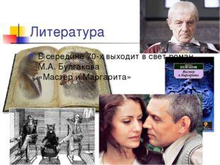 Литература В середине 70-х выходит в свет роман М.А. Булгакова «Мастер и Марг