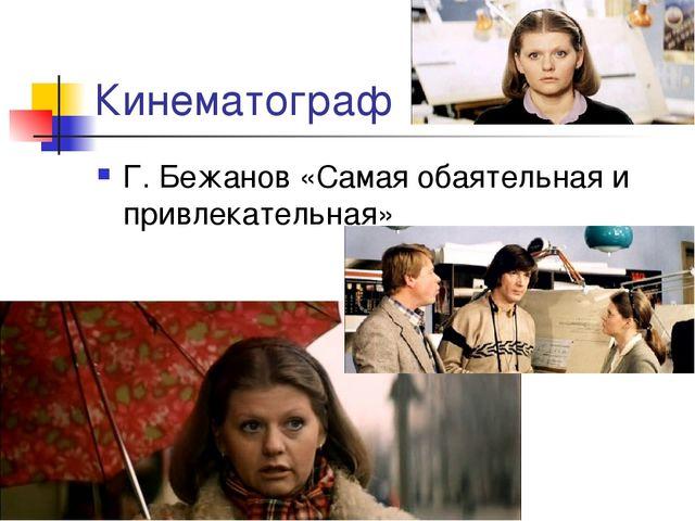 Кинематограф Г. Бежанов «Самая обаятельная и привлекательная»