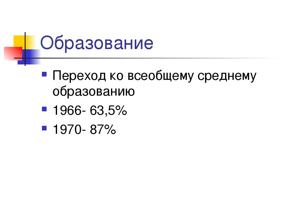 Образование Переход ко всеобщему среднему образованию 1966- 63,5% 1970- 87%