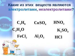 Какие из этих веществ являются электролитами, неэлектролитами? CuSO4 C2H4O C3