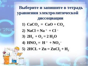 Выберите и запишите в тетрадь уравнения электролитической диссоциации CaCO3 =