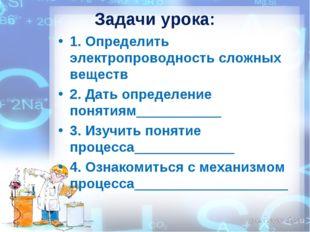 Задачи урока: 1. Определить электропроводность сложных веществ 2. Дать опреде