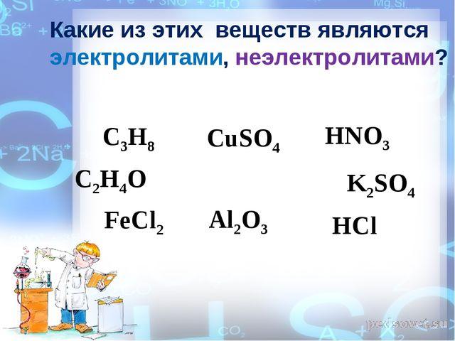 Какие из этих веществ являются электролитами, неэлектролитами? CuSO4 C2H4O C3...