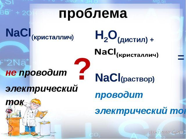 проблема NaCl(кристаллич) не проводит электрический ток H2O(дистил) + = NaCl(...
