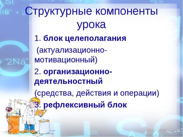 Структурные компоненты урока 1. блок целеполагания (актуализационно- мотиваци...