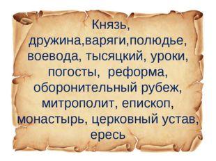Князь, дружина,варяги,полюдье, воевода, тысяцкий, уроки, погосты, реформа, о