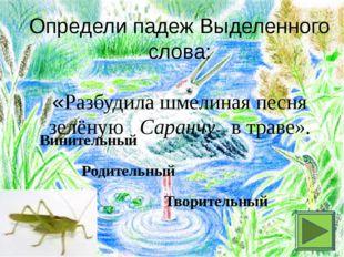 Определи падеж Выделенного слова: «Разбудила шмелиная песня зелёную Саранчу в