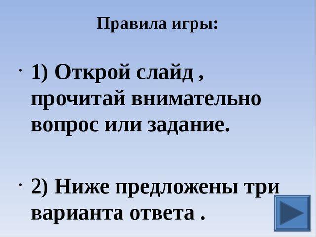 Правила игры: 1) Открой слайд , прочитай внимательно вопрос или задание. 2) Н...