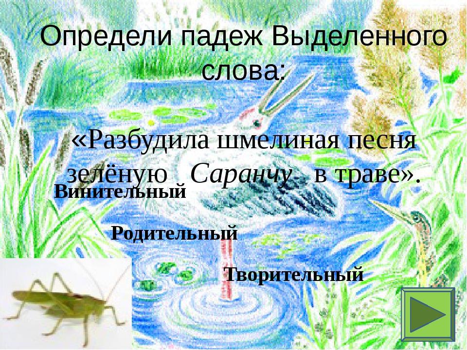 Определи падеж Выделенного слова: «Разбудила шмелиная песня зелёную Саранчу в...