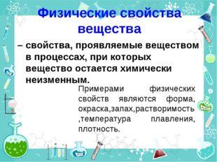 Физические свойства вещества – свойства, проявляемые веществом в процессах, п