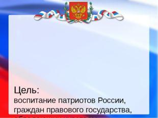 Цель: воспитание патриотов России, граждан правового государства, обладающих