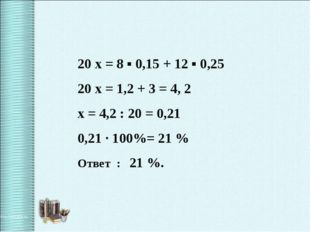 20 x = 8 ▪ 0,15 + 12 ▪ 0,25 20 x = 1,2 + 3 = 4, 2 x = 4,2 : 20 = 0,21 0,21 ·