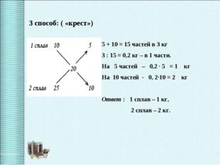 3 способ: ( «крест») 5 + 10 = 15 частей в 3 кг 3 : 15 = 0,2 кг – в 1 части. Н