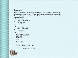 Решение: Пусть масса первого раствора Х кг, масса второго раствора у кг. Испо