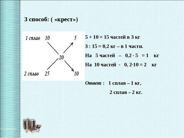 3 способ: ( «крест») 5 + 10 = 15 частей в 3 кг 3 : 15 = 0,2 кг – в 1 части. Н...