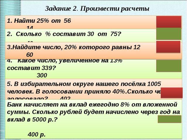 Задание 2. Произвести расчеты 1. Найти 25% от 56 14 2. Сколько % составит 30...