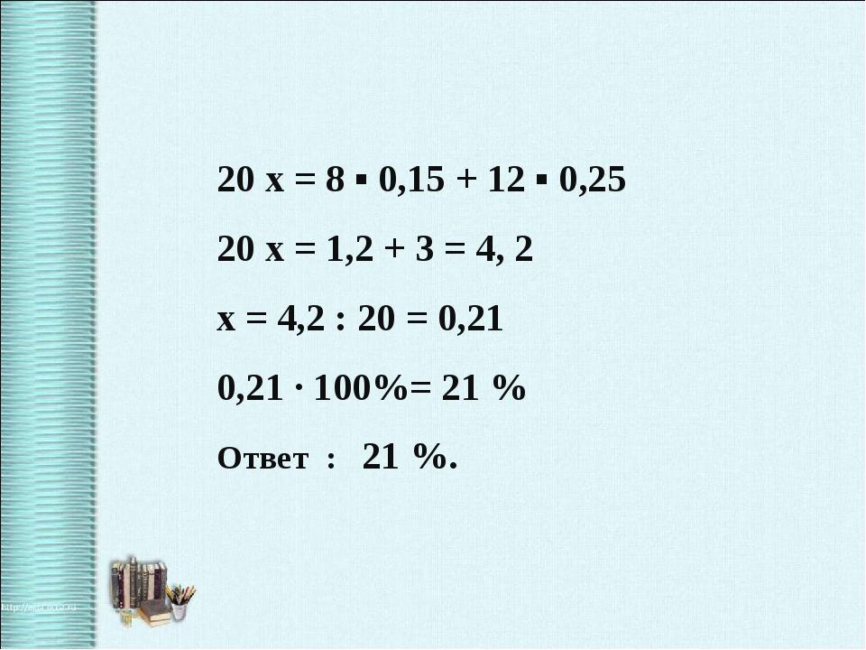 20 x = 8 ▪ 0,15 + 12 ▪ 0,25 20 x = 1,2 + 3 = 4, 2 x = 4,2 : 20 = 0,21 0,21 ·...
